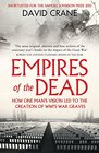 Empires of the Dead How One Man's Vision Led to the Creation of WWI's War Graves