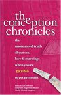 The Conception Chronicles : The Uncensored Truth About Sex, Love & Marriage When You're Trying to Get Pregnant
