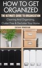 How To Get Organized The Ultimate Guide To Organization - Cleaning And Organizing Clutter Free  Declutter Your Home