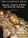The Glorious Dead Figurative Sculpture of British First World War Memorials