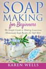 Soap Making for Beginners: The Simple Guide to Making Luxurious Homemade Soap Recipes for Soft Skin (30 Soothing DIY Natural Soap Recipes for Beginners) (Homemade Beauty Products) (Volume 1)