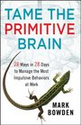 Tame the Primitive Brain 28 Ways in 28 Days to Manage the Most Impulsive Behaviors at Work