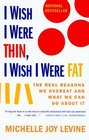I Wish I Were Thin I Wish I Were Fat The Real Reasons We Overeat and What We Can Do About It