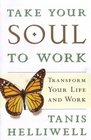 TAKE YOUR SOUL TO WORK Transform Your Life and Work