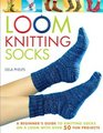 Loom Knitting Socks A Beginner's Guide to Knitting Socks on a Loom with Over 50 Fun Projects