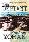 The Defiant A True Story of Escape Survival  Resistance