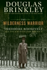 The Wilderness Warrior Theodore Roosevelt and the Crusade for America 18581919