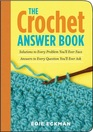 The Crochet Answer Book : Solutions to Every Problem You'll Ever Face; Answers to Every Question You'll Ever Ask