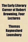 The Early Literary Career of Robert Browning Four Lectures