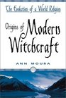 Origins of Modern Witchcraft: The Evolution of a World Religion