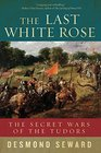 The Last White Rose The Secret Wars of the Tudors
