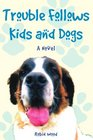 Trouble Follows Kids and Dogs A Novel