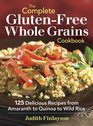 The Complete Gluten-Free Whole Grains Cookbook: 125 Delicious Recipes from Amaranth to Quinoa to Wild Rice
