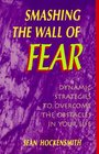 Smashing the Wall of Fear: Dynamic Strategies to Overcome the Obstacles in Your Life