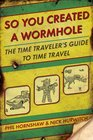 So You Created a Wormhole A Time Traveler's Guide to Time Travel