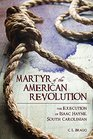 Martyr of the American Revolution The Execution of Isaac Hayne South Carolinian