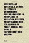 Heredity and Eugenics a Course of Lectures Summarizing Recent Advances in Knowledge in Variation Heredity and Evolution and Its Relation to
