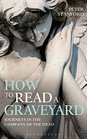 How to Read a Graveyard Journeys in the Company of the Dead