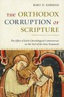 The Orthodox Corruption of Scripture The Effect of Early Christological Controversies on the Text of the New Testament