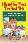 I Heard You Twice the First Time Poems for Tired and Bewildered Teachers