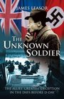 The Unknown Soldier  The Allies' Greatest Deception in the Days Before DDay