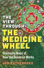 The View Through the Medicine Wheel Shamanic Maps of How the Universe Works