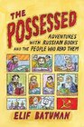 The Possessed Adventures with Russian Books and the People Who Read Them