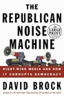 The Republican Noise Machine  Right Wing Media and How it Corrupts Democracy