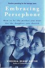 Embracing Persephone - How To Be the Mother You Want for the Daughter You Cherish