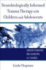 Neurobiologically-Informed Trauma Therapy with Children and Adolescents Understanding Mechanisms of Change