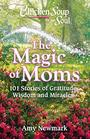 Chicken Soup for the Soul The Magic of Moms 101 Stories of Gratitude Wisdom and Miracles