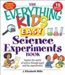 The Everything Kids' Easy Science Experiments Book Explore the world of science through quick and fun experiments