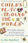 Child's play around the world 150 crafts games a