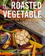The Roasted Vegetable Revised and Expanded Edition How to Roast Everything from Artichokes to Zucchini for Big Bold Flavors in Pasta Pizza  Couscous Salsa Dips Sandwiches and Salads