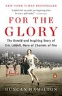 For the Glory The Untold and Inspiring Story of Eric Liddell Hero of Chariots of Fire