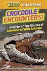 National Geographic Kids Chapters Crocodile Encounters and Other True Stories of Adventures with Animals