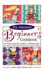 The Absolute Beginner's Cookbook: Or How Long Do I Cook a 3-Minute Egg? (Revised)