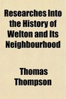 Researches Into the History of Welton and Its Neighbourhood