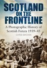 Scotland on the Frontline A Photographic History of Scottish Forces 1939-45