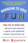 Managing to Have Fun : How Fun at Work Can Motivate Your Employees, Inspire Your Coworkers, and Boost Your Bottom Line