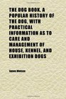 The Dog Book a Popular History of the Dog With Practical Information as to Care and Management of House Kennel and Exhibition Dogs Volume