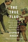 The True Flag Theodore Roosevelt Mark Twain and the Birth of American Empire