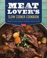 The Meat Lover's Slow Cooker Cookbook Hearty Easy Meals Cooked Low and Slow
