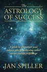 The Astrology of Success A Guide to Illuminate Your Inborn Gifts for Achieving Career Success and Life Fulfillment