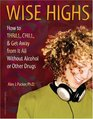 Wise Highs How to Thrill Chill  Get Away from It All Without Alcohol or Other Drugs
