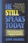 He Still Speaks Today Releasing the Dynamic Power of God's Word in Your Life