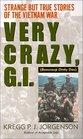 Very Crazy, G.I.! : Strange but True Stories of the Vietnam War
