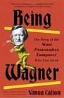 Being Wagner The Story of the Most Provocative Composer Who Ever Lived