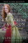 Katherine of Aragon, The True Queen (Six Tudor Queens, Bk 1)