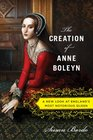 The Creation of Anne Boleyn A New Look at England's Most Notorious Queen